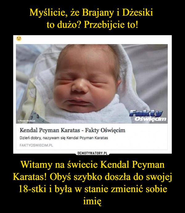 Witamy na świecie Kendal Pcyman Karatas! Obyś szybko doszła do swojej 18-stki i była w stanie zmienić sobie imię –  Kendal Pcyman Karatas - Fakty OświęcimDzień dobry, nazywam się Kendal Pcyman Karatas