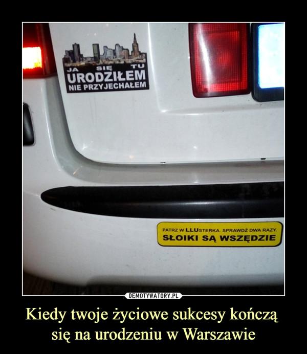 Kiedy twoje życiowe sukcesy kończą się na urodzeniu w Warszawie –
