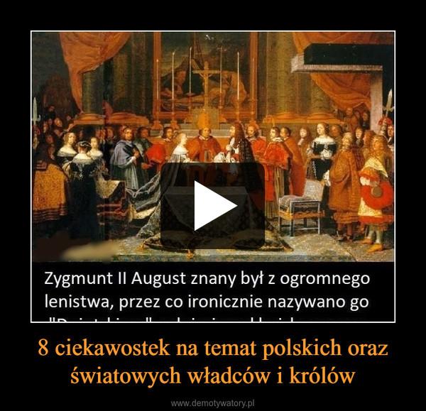 8 ciekawostek na temat polskich oraz światowych władców i królów –
