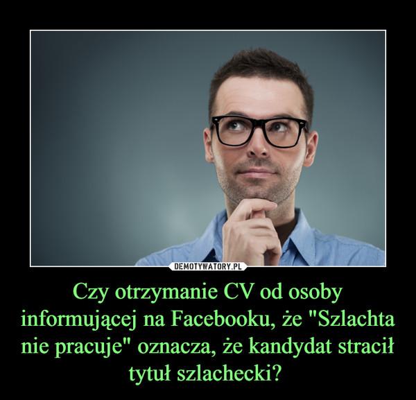 """Czy otrzymanie CV od osoby informującej na Facebooku, że """"Szlachta nie pracuje"""" oznacza, że kandydat stracił tytuł szlachecki?  –"""
