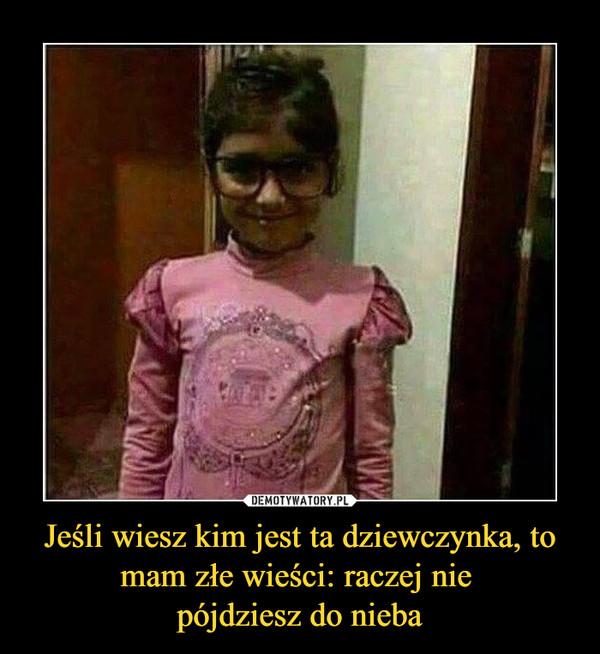 Jeśli wiesz kim jest ta dziewczynka, to mam złe wieści: raczej nie pójdziesz do nieba –