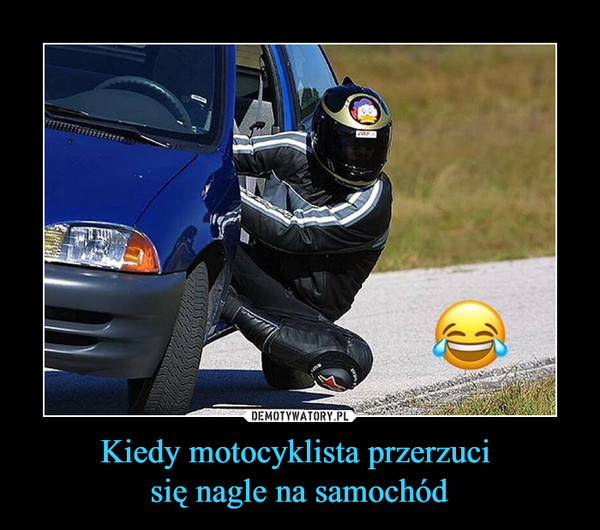 Kiedy motocyklista przerzuci się nagle na samochód –
