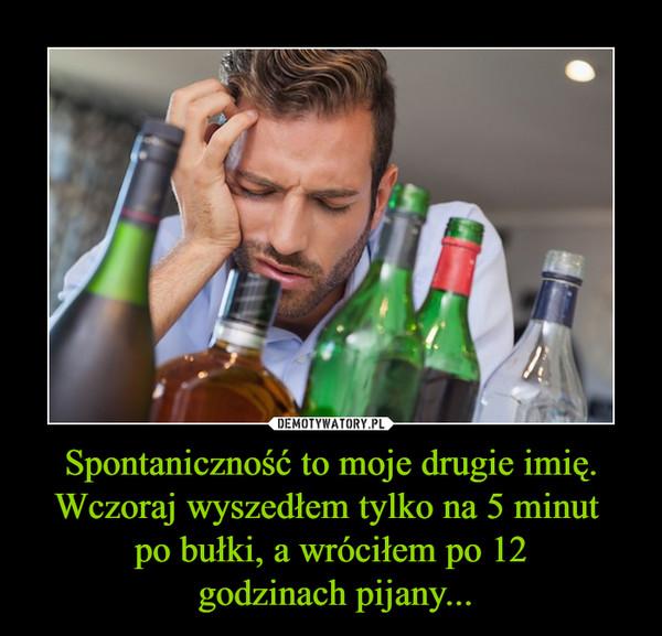 Spontaniczność to moje drugie imię. Wczoraj wyszedłem tylko na 5 minut po bułki, a wróciłem po 12 godzinach pijany... –