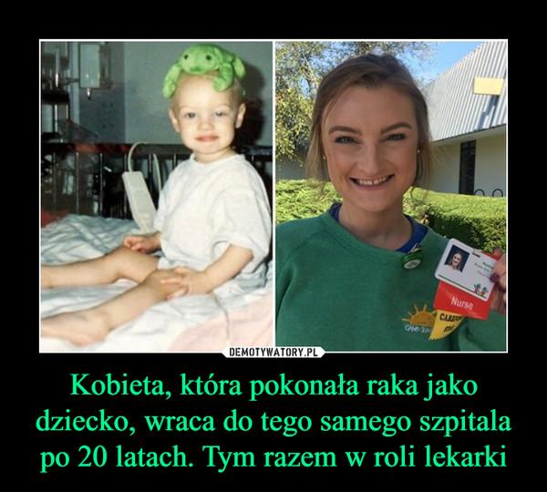 Kobieta, która pokonała raka jako dziecko, wraca do tego samego szpitala po 20 latach. Tym razem w roli lekarki –