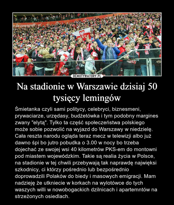 """Na stadionie w Warszawie dzisiaj 50 tysięcy lemingów – Śmietanka czyli sami politycy, celebryci, biznesmeni, prywaciarze, urzędasy, budżetówka i tym podobny margines zwany """"elytą"""". Tylko ta część społeczeństwa polskiego może sobie pozwolić na wyjazd do Warszawy w niedzielę. Cała reszta narodu ogląda teraz mecz w telewizji albo już dawno śpi bo jutro pobudka o 3.00 w nocy bo trzeba dojechać ze swojej wsi 40 kilometrów PKS-em do montowni pod miastem wojewódzkim. Takie są realia życia w Polsce, na stadionie w tej chwili przebywają tak naprawdę najwięksi szkodnicy, ci którzy pośrednio lub bezpośrednio doprowadzili Polaków do biedy i masowych emigracji. Mam nadzieję że utkniecie w korkach na wylotówce do tych waszych willi w nowobogackich dzilnicach i apartemntów na strzeżonych osiedlach."""