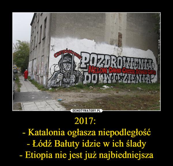2017:  - Katalonia ogłasza niepodległość - Łódź Bałuty idzie w ich ślady - Etiopia nie jest już najbiedniejsza