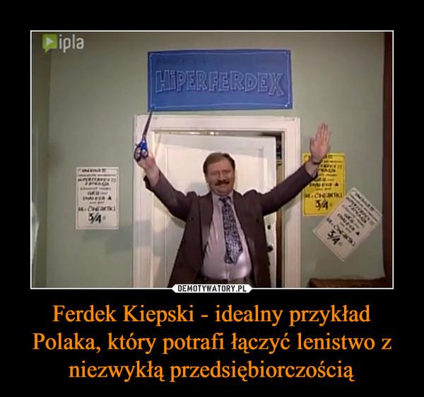 Ferdek Kiepski - idealny przykład Polaka, który potrafi łączyć lenistwo z niezwykłą przedsiębiorczością –