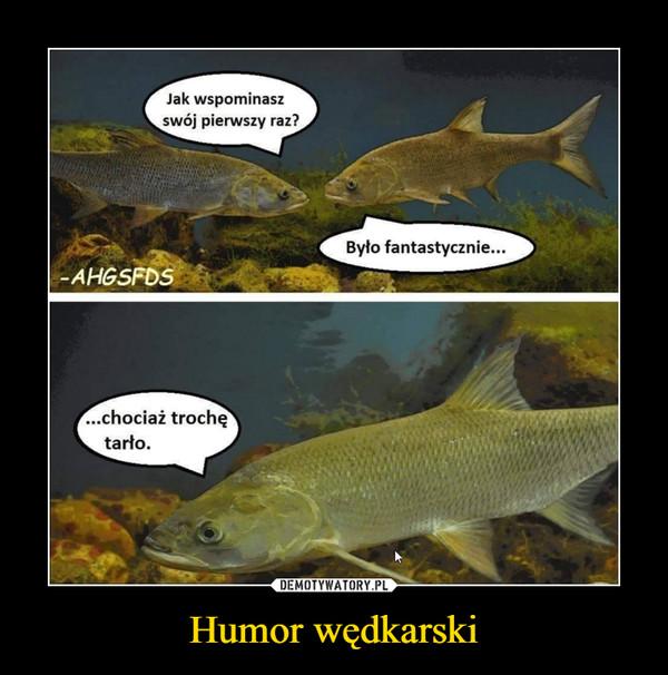 Humor wędkarski –  Jak wspominaszswój pierwszy raz?Było fantastycznie...AHGSFDS...chociaż trochętarto.
