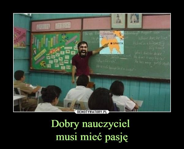 Dobry nauczyciel musi mieć pasję –
