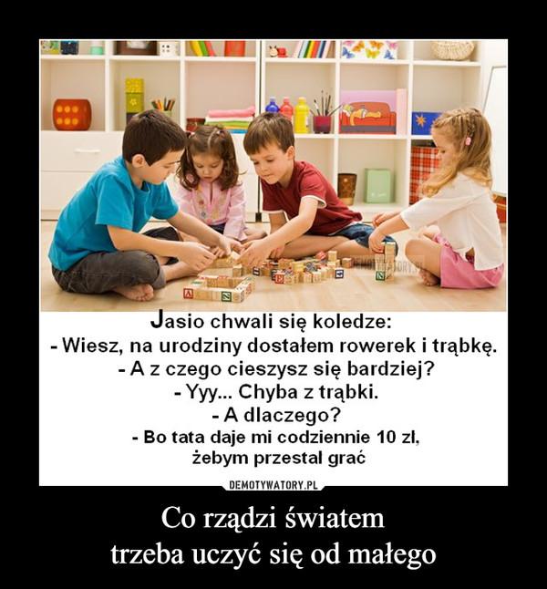 Co rządzi światemtrzeba uczyć się od małego –