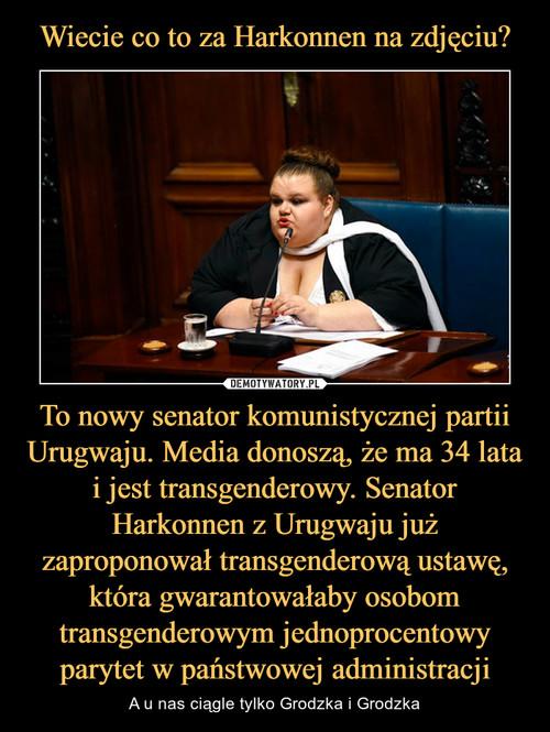 Wiecie co to za Harkonnen na zdjęciu? To nowy senator komunistycznej partii Urugwaju. Media donoszą, że ma 34 lata i jest transgenderowy. Senator Harkonnen z Urugwaju już zaproponował transgenderową ustawę, która gwarantowałaby osobom transgenderowym jednoprocentowy parytet w państwowej administracji