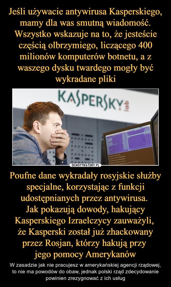 Poufne dane wykradały rosyjskie służby specjalne, korzystając z funkcji udostępnianych przez antywirusa. Jak pokazują dowody, hakujący Kasperskiego Izraelczycy zauważyli, że Kasperski został już zhackowany przez Rosjan, którzy hakują przy jego pomocy Amerykanów – W zasadzie jak nie pracujesz w amerykańskiej agencji rządowej, to nie ma powodów do obaw, jednak polski rząd zdecydowanie powinien zrezygnować z ich usług