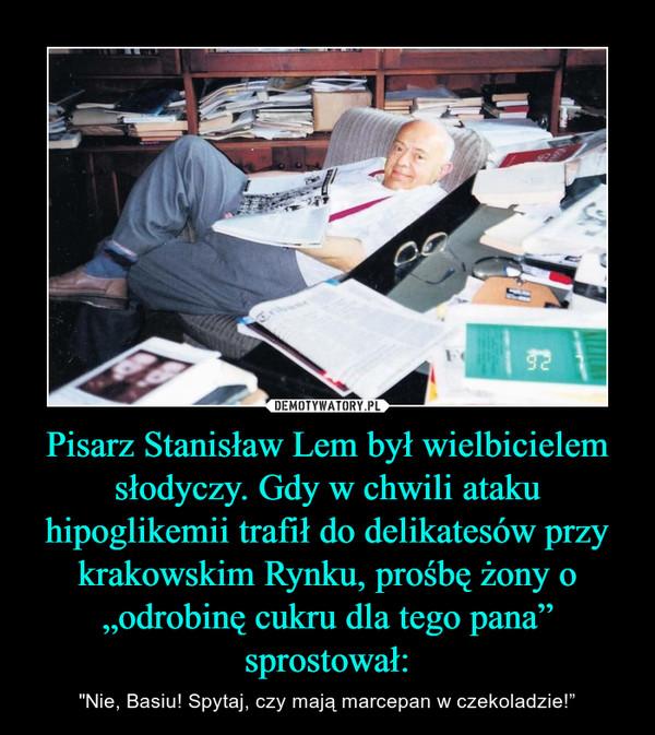 """Pisarz Stanisław Lem był wielbicielem słodyczy. Gdy w chwili ataku hipoglikemii trafił do delikatesów przy krakowskim Rynku, prośbę żony o """"odrobinę cukru dla tego pana"""" sprostował: – """"Nie, Basiu! Spytaj, czy mają marcepan w czekoladzie!"""""""