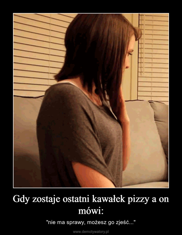 """Gdy zostaje ostatni kawałek pizzy a on mówi: – """"nie ma sprawy, możesz go zjeść..."""""""