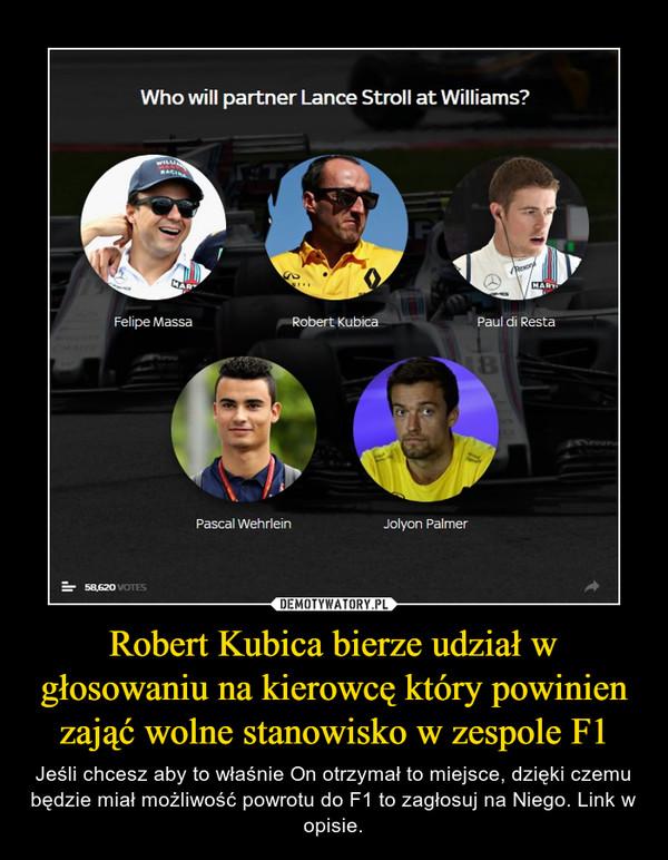 Robert Kubica bierze udział w głosowaniu na kierowcę który powinien zająć wolne stanowisko w zespole F1 – Jeśli chcesz aby to właśnie On otrzymał to miejsce, dzięki czemu będzie miał możliwość powrotu do F1 to zagłosuj na Niego. Link w opisie.