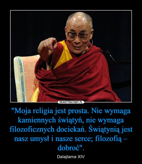 """""""Moja religia jest prosta. Nie wymaga kamiennych świątyń, nie wymaga filozoficznych dociekań. Świątynią jest nasz umysł i nasze serce; filozofią – dobroć"""". – Dalajlama XIV"""