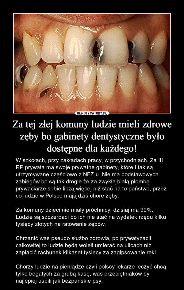 Za tej złej komuny ludzie mieli zdrowe zęby bo gabinety dentystyczne było dostępne dla każdego! – W szkołach, przy zakładach pracy, w przychodniach. Za III RP prywata ma swoje prywatne gabinety, które i tak są utrzymywane częściowo z NFZ-u. Nie ma podstawowych zabiegów bo są tak drogie że za zwykłą białą plombę prywaciarze sobie liczą więcej niż stać na to państwo, przez co ludzie w Polsce mają dziś chore zęby. Za komuny dzieci nie miały próchnicy, dzisiaj ma 90%. Ludzie są szczerbaci bo ich nie stać na wydatek rzędu kilku tysięcy złotych na ratowanie zębów. Chrzanić was pseudo służbo zdrowia, po prywatyzacji całkowitej to ludzie będą woleli umierać na ulicach niż zapłacić rachunek kilkaset tysięcy za zagipsowanie ręki Chorzy ludzie na pieniądze czyli polscy lekarze leczyć chcą tylko bogatych za grubą kasę, was przeciętniaków by najlepiej uśpili jak bezpańskie psy.