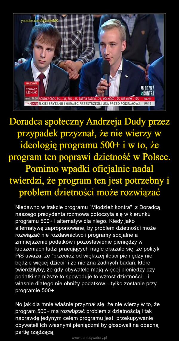 """Doradca społeczny Andrzeja Dudy przez przypadek przyznał, że nie wierzy w ideologię programu 500+ i w to, że program ten poprawi dzietność w Polsce. Pomimo wpadki oficjalnie nadal twierdzi, że program ten jest potrzebny i problem dzietności może rozwiązać – Niedawno w trakcie programu """"Młodzież kontra""""  z Doradcą naszego prezydenta rozmowa potoczyła się w kierunku programu 500+ i alternatyw dla niego. Kiedy jako alternatywę zaproponowane, by problem dzietności może rozwiązać nie rozdawnictwo i programy socjalne a zmniejszenie podatków i pozostawienie pieniędzy w kieszeniach ludzi pracujących nagle okazało się, że polityk PiS uważa, że """"przecież od większej ilości pieniędzy nie będzie więcej dzieci"""" i że nie zna żadnych badań, które twierdziłyby, że gdy obywatele mają więcej pieniędzy czy podatki są niższe to spowoduje to wzrost dzietności... i własnie dlatego nie obniży podatków... tylko zostanie przy programie 500+No jak dla mnie właśnie przyznał się, że nie wierzy w to, że program 500+ ma rozwiązać problem z dzietnością i tak naprawdę jedynym celem programu jest  przekupywanie obywateli ich własnymi pieniędzmi by głosowali na obecną partię rządzącą."""