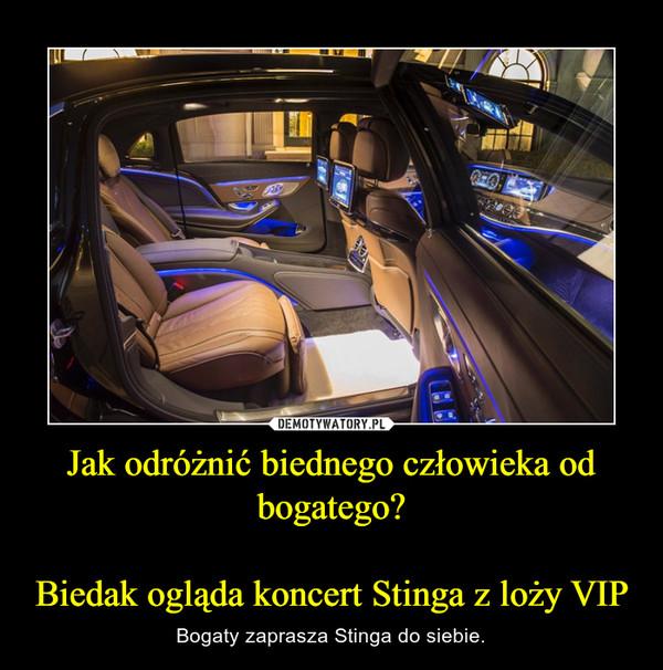Jak odróżnić biednego człowieka od bogatego?Biedak ogląda koncert Stinga z loży VIP – Bogaty zaprasza Stinga do siebie.