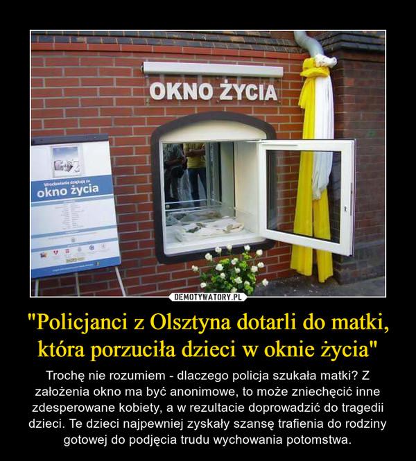 """""""Policjanci z Olsztyna dotarli do matki, która porzuciła dzieci w oknie życia"""" – Trochę nie rozumiem - dlaczego policja szukała matki? Z założenia okno ma być anonimowe, to może zniechęcić inne zdesperowane kobiety, a w rezultacie doprowadzić do tragedii dzieci. Te dzieci najpewniej zyskały szansę trafienia do rodziny gotowej do podjęcia trudu wychowania potomstwa."""