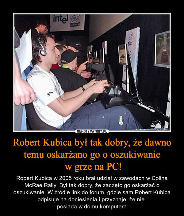 Robert Kubica był tak dobry, że dawno temu oskarżano go o oszukiwanie w grze na PC! – Robert Kubica w 2005 roku brał udział w zawodach w Colina McRae Rally. Był tak dobry, że zaczęto go oskarżać o oszukiwanie. W źródle link do forum, gdzie sam Robert Kubica odpisuje na doniesienia i przyznaje, że nie posiada w domu komputera