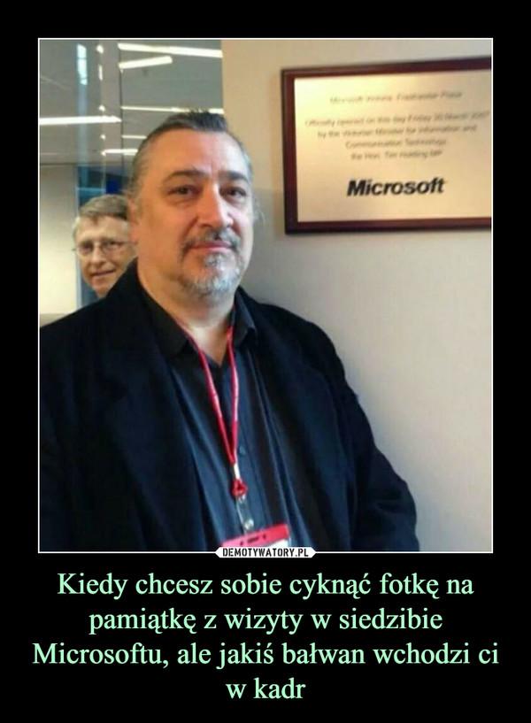 Kiedy chcesz sobie cyknąć fotkę na pamiątkę z wizyty w siedzibie Microsoftu, ale jakiś bałwan wchodzi ci w kadr –