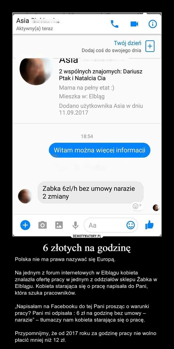 """6 złotych na godzinę – Polska nie ma prawa nazywać się Europą.Na jednym z forum internetowych w Elblągu kobieta znalazła ofertę pracy w jednym z oddziałów sklepu Żabka w Elblągu. Kobieta starająca się o pracę napisała do Pani, która szuka pracowników.""""Napisałam na Facebooku do tej Pani prosząc o warunki pracy? Pani mi odpisała : 6 zł na godzinę bez umowy – narazie"""" – tłumaczy nam kobieta starająca się o pracę.Przypomnijmy, że od 2017 roku za godzinę pracy nie wolno płacić mniej niż 12 zł."""