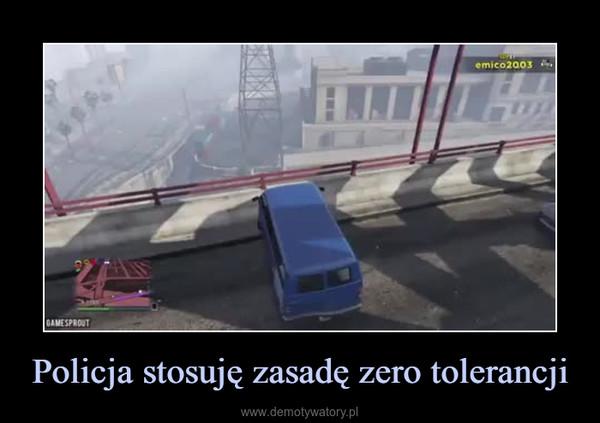 Policja stosuję zasadę zero tolerancji –