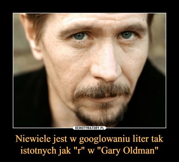 """Niewiele jest w googlowaniu liter tak istotnych jak """"r"""" w """"Gary Oldman"""" –"""