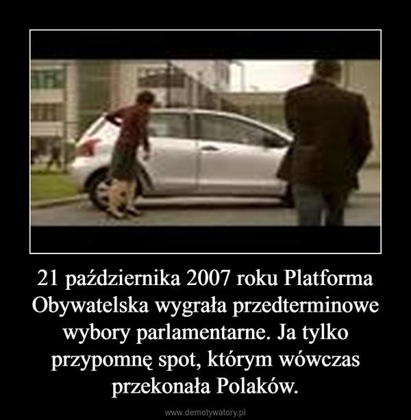 21 października 2007 roku Platforma Obywatelska wygrała przedterminowe wybory parlamentarne. Ja tylko przypomnę spot, którym wówczas przekonała Polaków. –