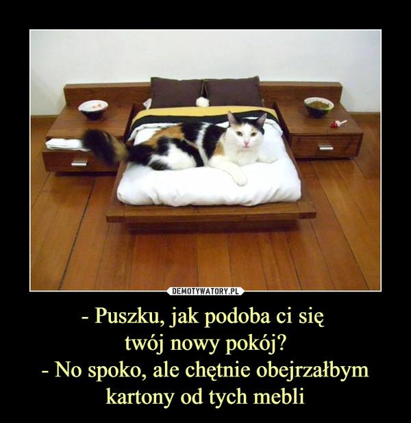 - Puszku, jak podoba ci się twój nowy pokój?- No spoko, ale chętnie obejrzałbymkartony od tych mebli –