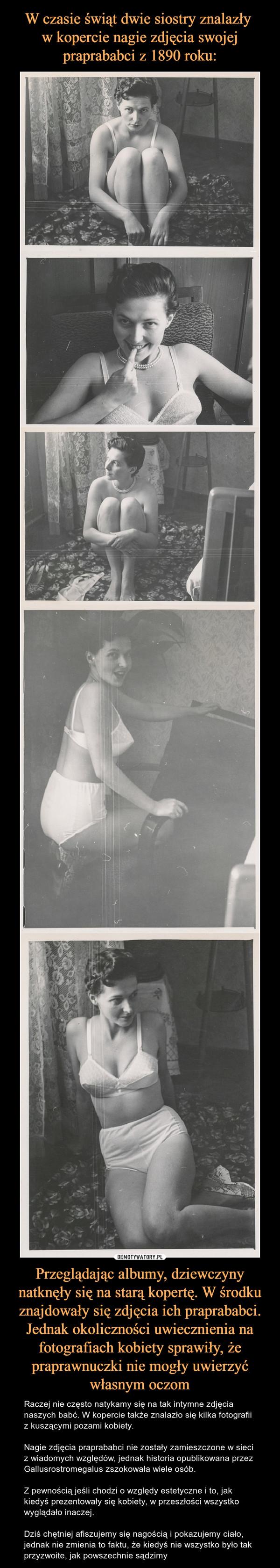 Przeglądając albumy, dziewczyny natknęły się na starą kopertę. W środku znajdowały się zdjęcia ich praprababci. Jednak okoliczności uwiecznienia na fotografiach kobiety sprawiły, że praprawnuczki nie mogły uwierzyć własnym oczom – Raczej nie często natykamy się na tak intymne zdjęcia naszych babć. W kopercie także znalazło się kilka fotografii z kuszącymi pozami kobiety.Nagie zdjęcia praprababci nie zostały zamieszczone w sieci z wiadomych względów, jednak historia opublikowana przez Gallusrostromegalus zszokowała wiele osób.Z pewnością jeśli chodzi o względy estetyczne i to, jak kiedyś prezentowały się kobiety, w przeszłości wszystko wyglądało inaczej.Dziś chętniej afiszujemy się nagością i pokazujemy ciało, jednak nie zmienia to faktu, że kiedyś nie wszystko było tak przyzwoite, jak powszechnie sądzimy