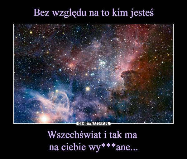 Wszechświat i tak ma na ciebie wy***ane... –
