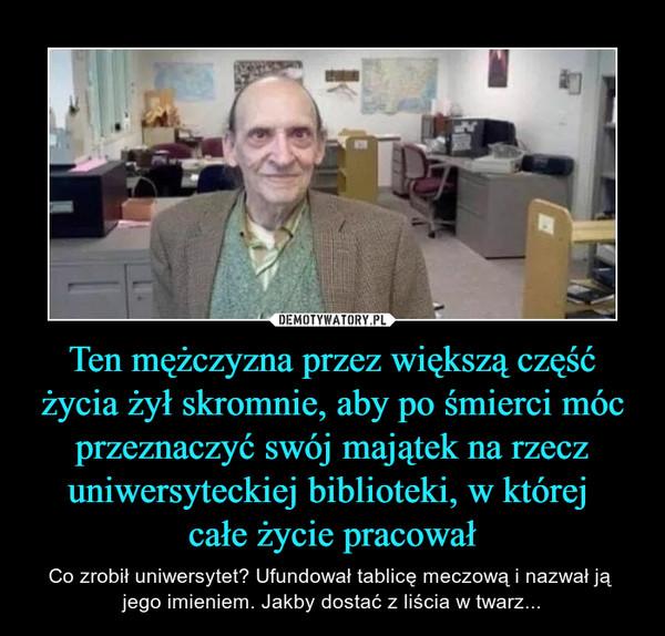 Ten mężczyzna przez większą część życia żył skromnie, aby po śmierci móc przeznaczyć swój majątek na rzecz uniwersyteckiej biblioteki, w której całe życie pracował – Co zrobił uniwersytet? Ufundował tablicę meczową i nazwał ją jego imieniem. Jakby dostać z liścia w twarz...
