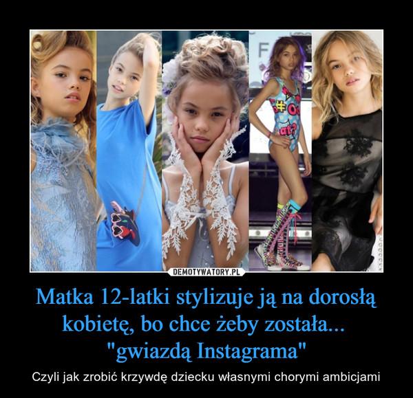 """Matka 12-latki stylizuje ją na dorosłą kobietę, bo chce żeby została... """"gwiazdą Instagrama"""" – Czyli jak zrobić krzywdę dziecku własnymi chorymi ambicjami"""