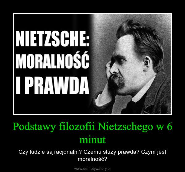 Podstawy filozofii Nietzschego w 6 minut – Czy ludzie są racjonalni? Czemu służy prawda? Czym jest moralność?