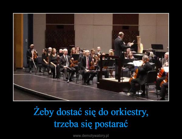 Żeby dostać się do orkiestry,trzeba się postarać –