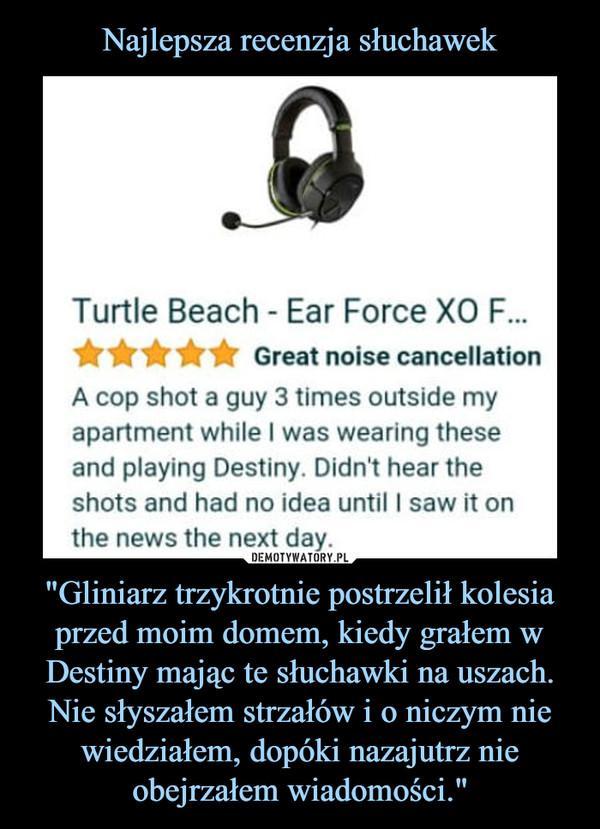 """""""Gliniarz trzykrotnie postrzelił kolesia przed moim domem, kiedy grałem w Destiny mając te słuchawki na uszach. Nie słyszałem strzałów i o niczym nie wiedziałem, dopóki nazajutrz nie obejrzałem wiadomości."""" –  Turtle Beach Ear Force XO Great noise cancellation A cop shot a guy 3 times outside my apartment while I was wearing these and playing Destiny. Didn't hear the shots and had no idea until I saw it on the news the next day"""