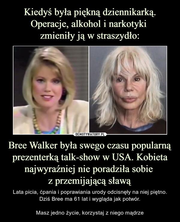 Bree Walker była swego czasu popularną prezenterką talk-show w USA. Kobieta najwyraźniej nie poradziła sobie z przemijającą sławą – Lata picia, ćpania i poprawiania urody odcisnęły na niej piętno. Dziś Bree ma 61 lat i wygląda jak potwór.Masz jedno życie, korzystaj z niego mądrze