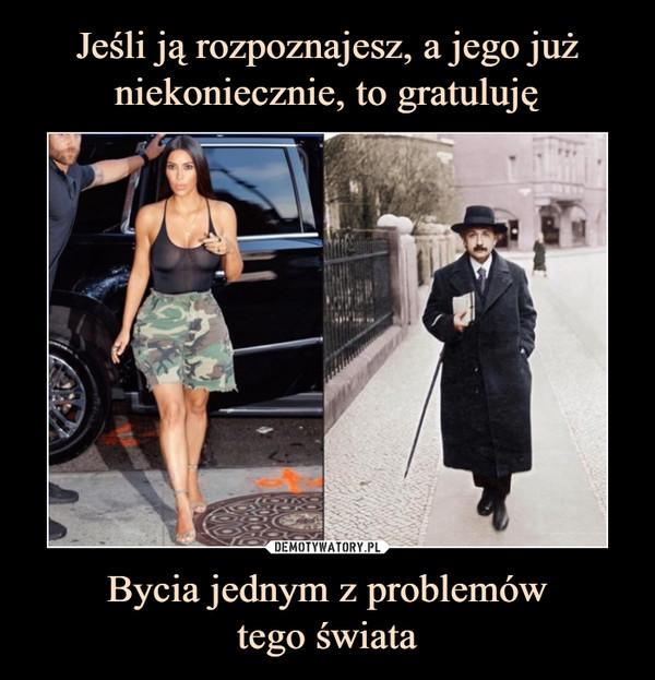 Bycia jednym z problemówtego świata –