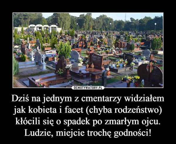 Dziś na jednym z cmentarzy widziałem jak kobieta i facet (chyba rodzeństwo) kłócili się o spadek po zmarłym ojcu. Ludzie, miejcie trochę godności! –