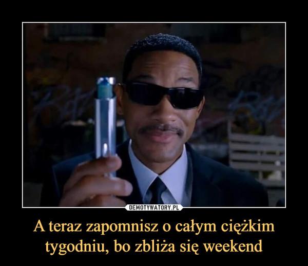 A teraz zapomnisz o całym ciężkim tygodniu, bo zbliża się weekend –