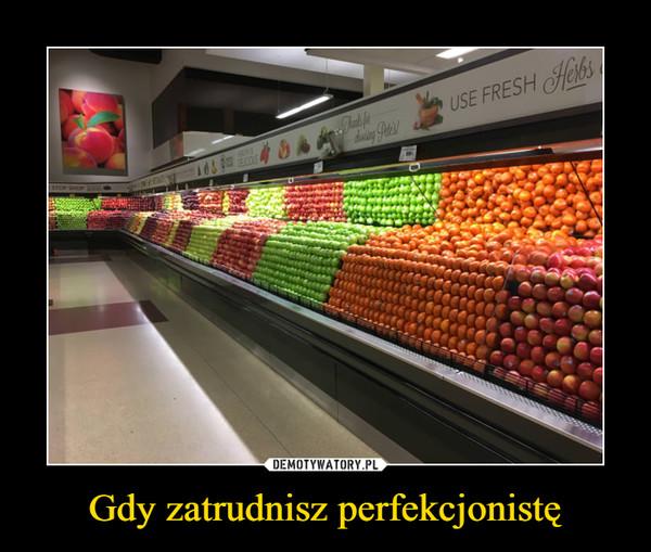 Gdy zatrudnisz perfekcjonistę –