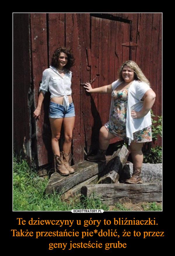 Te dziewczyny u góry to bliźniaczki. Także przestańcie pie*dolić, że to przez geny jesteście grube –
