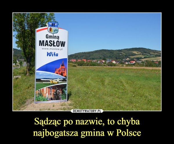 Sądząc po nazwie, to chybanajbogatsza gmina w Polsce –  gmina masłów