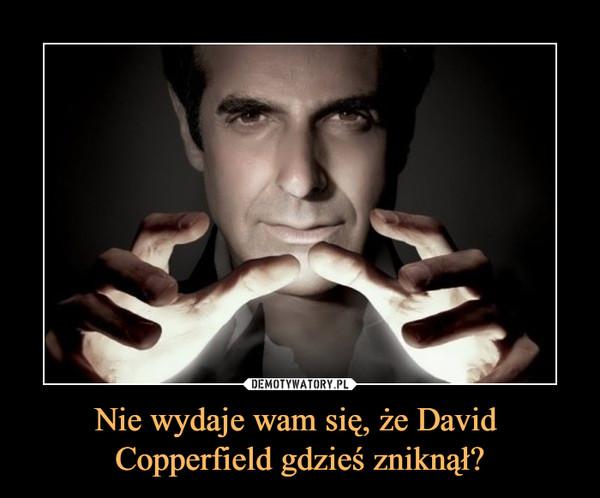Nie wydaje wam się, że David Copperfield gdzieś zniknął? –