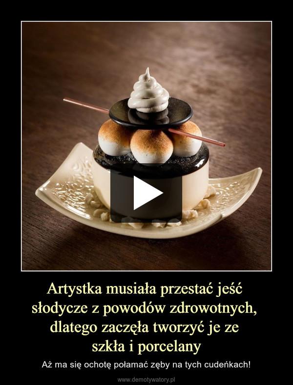 Artystka musiała przestać jeść słodycze z powodów zdrowotnych, dlatego zaczęła tworzyć je ze szkła i porcelany – Aż ma się ochotę połamać zęby na tych cudeńkach!