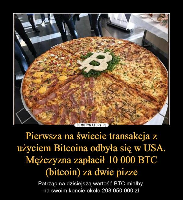 Pierwsza na świecie transakcja z użyciem Bitcoina odbyła się w USA. Mężczyzna zapłacił 10 000 BTC (bitcoin) za dwie pizze – Patrząc na dzisiejszą wartość BTC miałby na swoim koncie około 208 050 000 zł