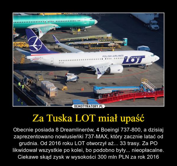 Za Tuska LOT miał upaść – Obecnie posiada 8 Dreamlinerów, 4 Boeingi 737-800, a dzisiaj zaprezentowano nowiusieńki 737-MAX, który zacznie latać od grudnia. Od 2016 roku LOT otworzył aż... 33 trasy. Za PO likwidował wszystkie po kolei, bo podobno były... nieopłacalne. Ciekawe skąd zysk w wysokości 300 mln PLN za rok 2016