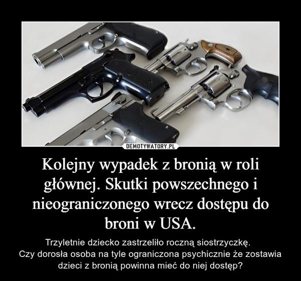 Kolejny wypadek z bronią w roli głównej. Skutki powszechnego i nieograniczonego wrecz dostępu do broni w USA. – Trzyletnie dziecko zastrzeliło roczną siostrzyczkę.  Czy dorosła osoba na tyle ograniczona psychicznie że zostawia dzieci z bronią powinna mieć do niej dostęp?